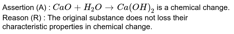 Assertion (A) : `CaO+H_(2)Orarr Ca(OH)_(2)` is a chemical change. <br> Reason (R) : The original substance does not loss their characteristic properties in chemical change.