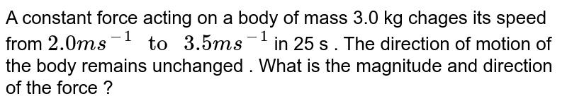 """A constant force acting on a body of mass 3.0 kg chages its speed from `2.0m s ^(-1) """" to """" 3.5ms^(-1)`  in 25 s . The direction of motion of the body remains unchanged . What is the magnitude and direction of the force ?"""