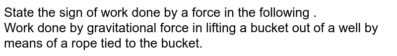 State the sign of work done by a force in the following .  <br> Work done by gravitational force in the above case .