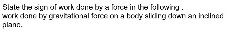 State the sign of work done by a force in the following .  <br> work done gravitational force in the above case .