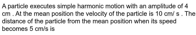 A particle executes simple harmonic motion with an amplitude of 4 cm . At the mean position the velocity of the particle is 10 cm/ s . The distance of the particle from the mean position when its speed becomes 5 cm/s is