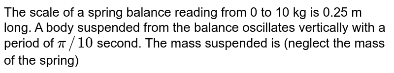 The scale of a spring balance reading from 0 to 10 kg is 0.25 m long. A body suspended from the balance oscillates vertically with a period of `pi//10` second. The mass suspended is (neglect the mass of the spring)