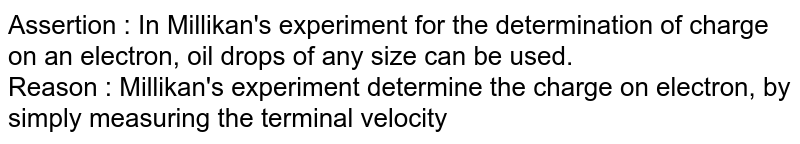 Assertion  : In Millikan's experiment for the determination of charge on an electron, oil drops of any size can be used.<br> Reason : Millikan's experiment determine the charge on electron, by simply measuring the terminal velocity