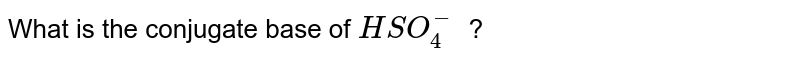 What is the conjugate base of `HSO_4^-` ?