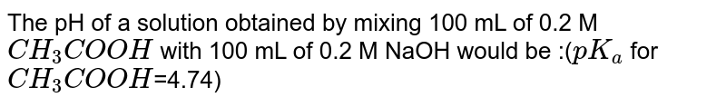 The pH of a solution obtained by mixing 100 mL of 0.2 M `CH_3COOH` with 100 mL of 0.2 M NaOH would be :(`pK_a` for `CH_3COOH`=4.74)