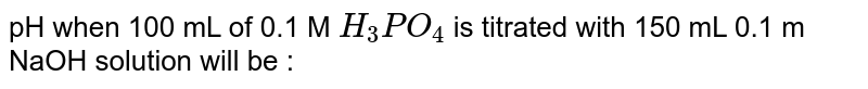 pH when 100 mL of 0.1 M `H_(3)PO_(4)` is titrated with 150 mL 0.1 m NaOH solution will be :