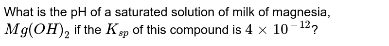 What is the pH of a saturated solution of milk of magnesia, `Mg(OH)_(2)` if the `K_(sp)` of this compound is `4xx10^(-12)`?