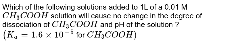 Which of the following solutions added to 1L of a 0.01 M `CH_(3)COOH` solution will cause no change in the degree of dissociation of `CH_(3)COOH` and pH of the solution ? <br> `(K_(a)=1.6xx10^(-5)` for `CH_(3)COOH)`