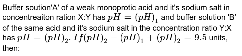 Buffer soution'A' of a weak monoprotic acid and it's sodium salt in concentreaiton ration X:Y has `pH=(pH)_(1)` and buffer solution 'B' of the same acid and it's sodium salt in the concentration ratio Y:X has `pH=(pH)_(2). If (pH)_(2)-(pH)_(1)+ (pH)_(2)=9.5` units, then: