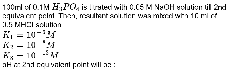 100ml of 0.1M `H_(3)PO_(4)` is titrated with 0.05 M NaOH solution till 2nd equivalent point. Then, resultant solution was mixed with 10 ml of 0.5 MHCI solution <br> `K_(1)=10^(-3)M` <br> `K_(2)=10^(-8)M` <br> `K_(3)=10^(-13)M` <br> pH at 2nd equivalent point will be :