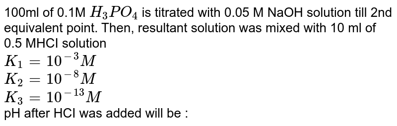 100ml of 0.1M `H_(3)PO_(4)` is titrated with 0.05 M NaOH solution till 2nd equivalent point. Then, resultant solution was mixed with 10 ml of 0.5 MHCI solution <br> `K_(1)=10^(-3)M` <br> `K_(2)=10^(-8)M` <br> `K_(3)=10^(-13)M` <br> pH after HCI was added will be : <br>