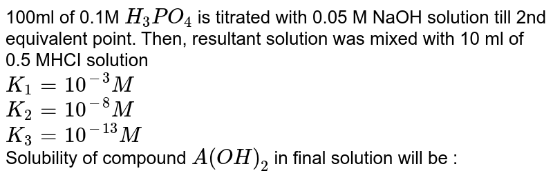 100ml of 0.1M `H_(3)PO_(4)` is titrated with 0.05 M NaOH solution till 2nd equivalent point. Then, resultant solution was mixed with 10 ml of 0.5 MHCI solution <br> `K_(1)=10^(-3)M` <br> `K_(2)=10^(-8)M` <br> `K_(3)=10^(-13)M` <br> Solubility of compound `A(OH)_(2)` in final solution will be :