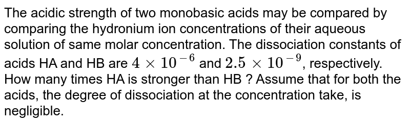 The acidic strength of two monobasic acids may be compared by comparing the hydronium ion concentrations of their aqueous solution of same molar concentration. The dissociation constants of acids HA and HB are `4 xx 10^(-6)` and `2.5 xx 10^(-9)`, respectively. How many times HA is stronger than HB ? Assume that for both the acids, the degree of dissociation at the concentration take, is negligible.