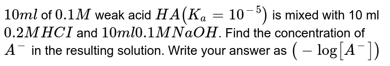 `10ml` of `0.1M` weak acid `HA(K_(a) = 10^(-5))` is mixed with 10 ml `0.2 M HCI` and `10ml 0.1 M NaOH`. Find the concentration of `A^(-)` in the resulting solution. Write your answer as `(-log [A^(-)])`