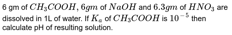 6 gm of `CH_(3)COOH, 6 gm` of `NaOH` and `6.3 gm` of `HNO_(3)` are dissolved in 1L of water. If `K_(a)` of `CH_(3)COOH` is `10^(-5)` then calculate pH of resulting solution.
