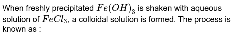 When freshly precipitated `Fe(OH)_(3)` is shaken with aqueous solution of `FeCl_(3)`, a colloidal solution is formed. The process is known as :