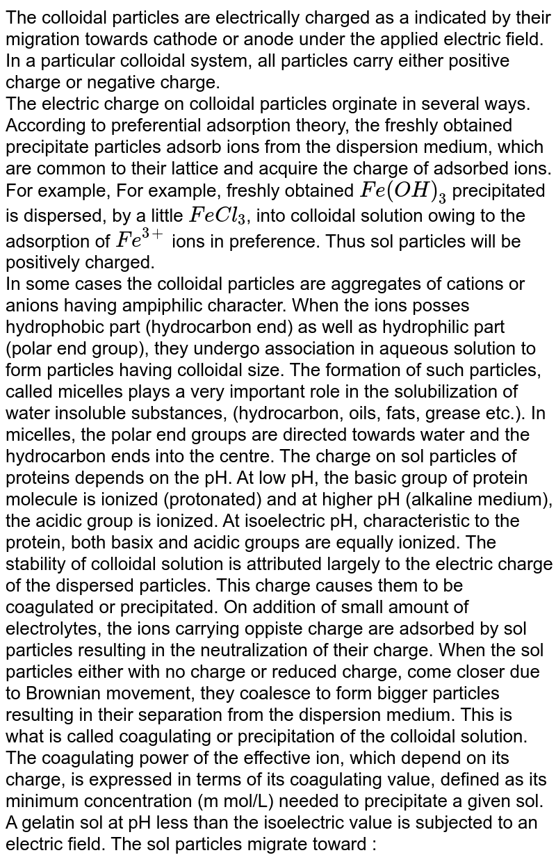 The colloidal particles are electrically charged as a indicated by their migration towards cathode or anode under the applied electric field. In a particular colloidal system, all particles carry either positive charge or negative charge. <br> The electric charge on colloidal particles orginate in several ways. According to preferential adsorption theory, the freshly obtained precipitate particles adsorb ions from the dispersion medium, which are common to their lattice and acquire the charge of adsorbed ions. For example, For example, freshly obtained `Fe(OH)_(3)` precipitated is dispersed, by a little `FeCl_(3)`, into colloidal solution owing to the adsorption of `Fe^(3+)` ions in preference. Thus sol particles will be positively charged. <br> In some cases the colloidal particles are aggregates of cations or anions having ampiphilic character. When the ions posses hydrophobic part (hydrocarbon end) as well as hydrophilic part (polar end group), they undergo association in aqueous solution to form particles having colloidal size. The formation of such particles, called  micelles plays a very important role in the solubilization of water insoluble substances, (hydrocarbon, oils, fats, grease etc.). In micelles, the polar end groups are directed towards water and the hydrocarbon ends into the centre. The charge on sol particles of proteins depends on the pH. At low pH, the basic group of protein molecule is ionized (protonated) and at higher pH (alkaline medium), the acidic group is ionized. At isoelectric pH, characteristic to the protein, both basix and acidic groups are equally ionized. The stability of colloidal solution is attributed largely to the electric charge of the dispersed particles. This charge causes them to be coagulated or precipitated. On addition of small amount of electrolytes, the ions carrying oppiste charge are adsorbed by sol particles resulting in the neutralization of their charge. When the sol particles either with no charge or reduced cha