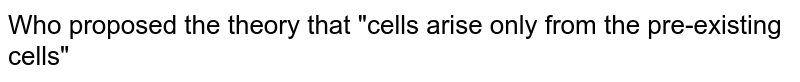 """Who proposed the theory that """"cells arise only from the pre-existing cells"""""""