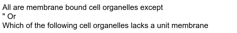 """All are membrane bound cell organelles except  <br> """"                                                     Or <br> Which of the following cell organelles lacks a unit membrane"""