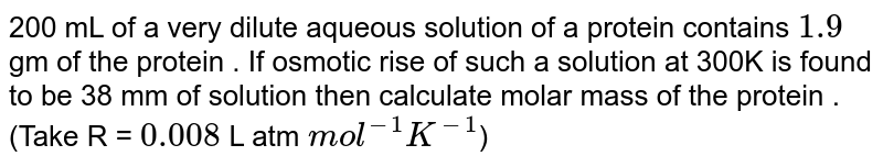 200 mL of a very dilute aqueous solution of a protein contains `1.9` gm of  the protein . If osmotic rise of such a solution at 300K is found to be 38 mm of solution then calculate molar mass of the protein .  <br> (Take R = `0.008` L atm `mol^(-1) K^(-1)`)