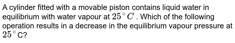 A cylinder fitted with a movable piston contains liquid water in equilibrium with water vapour at `25^(@)C` . Which of the following operation results in a decrease in the equilibrium vapour pressure at `25^(@)`C?