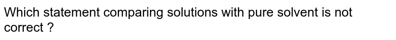 Which statement comparing solutions with pure solvent is not correct ?