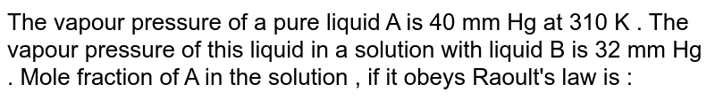 The vapour pressure of a pure liquid A is 40 mm Hg at 310 K . The vapour pressure of this liquid in a solution with liquid B is 32 mm Hg . Mole fraction of A in the solution , if it obeys Raoult's law is :