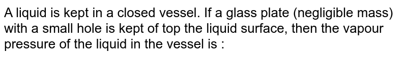 A liquid is kept in a closed vessel. If a glass plate (negligible mass) with a small hole is kept of top the liquid surface, then the vapour pressure of the liquid in the vessel is :