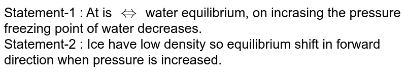 Statement-1 : At is `hArr` water equilibrium, on incrasing the pressure freezing point of water decreases. <br> Statement-2 : Ice have low density so equilibrium shift in forward direction when pressure is increased.