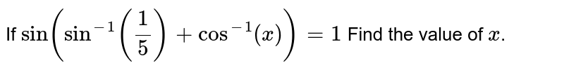 If `sin(sin^(-1)(1/5)+cos^(-1)(x))=1` Find the value of `x`.