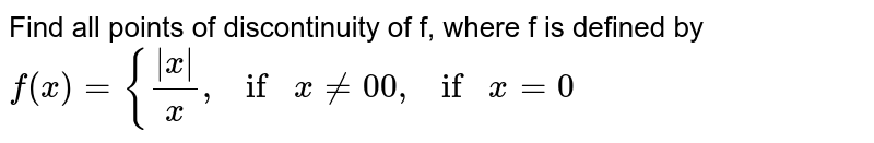 """Find all points of discontinuity of f, where f is   defined by `f(x)={( x )/x , if""""""""""""""""x!=0 0, if""""""""""""""""x=0`"""