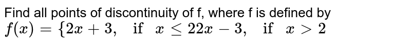 """Find all points of discontinuity of f, where f is   defined by `f(x)={2x+3, if""""""""""""""""xlt=2 2x-3, if""""""""""""""""x >2`"""