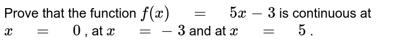 """Prove that the function `f(x)"""" """"="""" """"5x-3` is continuous at `x"""" """"="""" """"0` , at `x"""" """"=-3` and at `x"""" """"="""" """"5` ."""