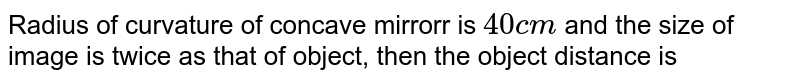 Radius of curvature of concave mirror is cm 40 and the size of image is twice as that of object, then the object distance is