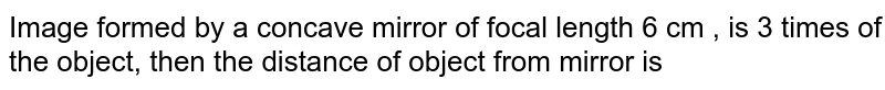Image formed by a concave mirror of focal length 6 cm , is 3 times of the object, then the distance of object from mirror is