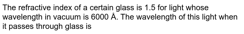 The refractive index of a certain glass is 1.5 for light whose wavelength in vacuum is 6000 Å. The wavelength of this light when it passes through glass is