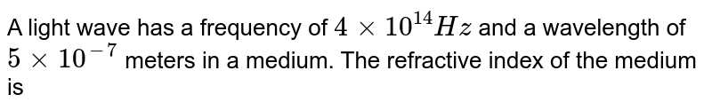 A light wave has a frequency of `4xx10^(14)Hz` and a wavelength of `5xx10^(-7)` meters in a medium. The refractive index of the medium is