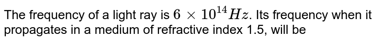 The frequency of a light ray is `6xx10^(14) Hz`. Its frequency when it propagates in a medium of refractive index 1.5, will be