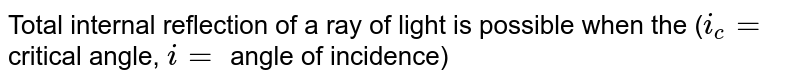 Total internal reflection of a ray of light is possible when the (`i_(c) =` critical angle, `i=` angle of incidence)
