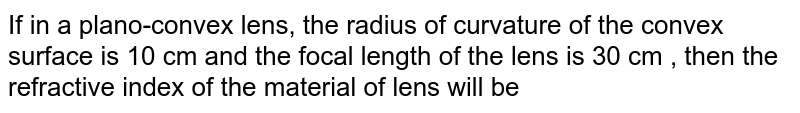 If in a plano-convex lens, the radius of curvature of the convex surface is 10 cm and the focal length of the lens is 30 cm , then the refractive index of the material of lens will be