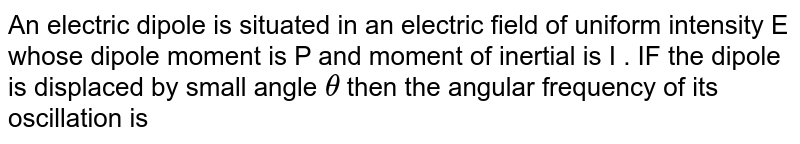 An electric  dipole  is  situated  in an  electric  field  of uniform  intensity  E  whose  dipole  moment  is P  and  moment  of  inertial  is I  . IF  the  dipole  is displaced  by  small  angle ` theta ` then the  angular  frequency  of its  oscillation is