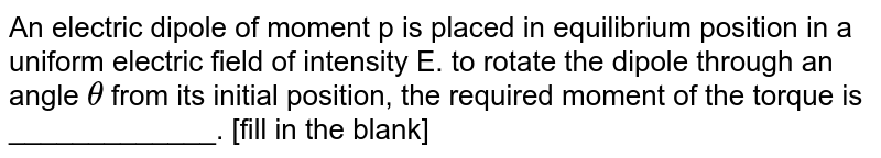 An electric dipole of moment p is placed in equilibrium position in a uniform electric field of intensity E. to rotate the dipole through an angle `theta` from its initial position, the required moment of the torque is _____________. [fill in the blank]