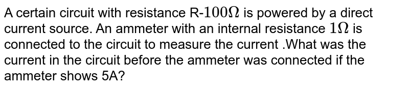 A certain circuit with resistance R-`100 Omega` is powered by a direct current source. An ammeter with an internal resistance `1 Omega` is connected to the circuit to measure the current .What was the current in the circuit before the ammeter was connected if the ammeter shows 5A?
