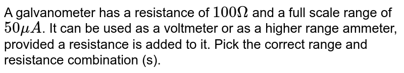 A galvanometer has a resistance of `100 Omega` and a full scale range of `50 muA`. It can be used as a voltmeter or as a higher range ammeter, provided a resistance is added to it. Pick the correct range and resistance combination (s).