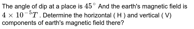 The angle of dip at a place is  `45^(@)`   And  the earth's magnetic field is  `4xx10^(-5)T`  .  Determine the horizontal ( H ) and vertical ( V) components of earth's  magnetic field there?
