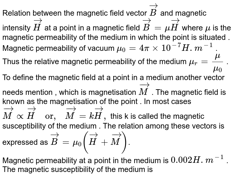 """Relation between the magnetic field vector  `vec(B)` and magnetic intensity  `vec(H)` at a point in a magnetic field `vec(B)=muvec(H)` where  `mu`  is the magnetic permeability of the medium in which the point is situated . Magnetic permeability of vacuum `mu_(0)=4pixx10^(-7)H.m^(-1)` . Thus the relative magnetic permeability of the medium  `mu_(r)-(mu)/(mu_(0))` .  <br> To define the magnetic field at a point in a medium another vector needs mention , which is magnetisation  `vec(M)`  . The magnetic field is known as the magnetisation of the point . In most cases `vec(M)propvec(H) """"  or,  """"vec(M)=kvec(H),`  this k is called the magnetic susceptibility of the medium . The relation among these vectors is expressed as `vec(B)=mu_(0)(vec(H)+vec(M))`.  <br>  Magnetic at a point in the medium is  `0.002H.m^(-1)`  . The magnetic susceptibility of the medium is"""