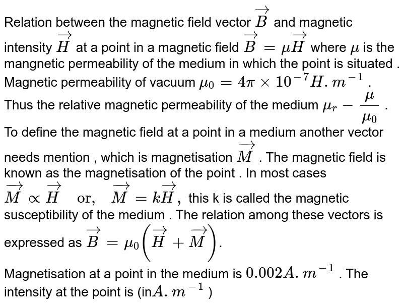 """Relation between the magnetic field vector  `vec(B)` and magnetic intensity  `vec(H)` at a point in a magnetic field `vec(B)=muvec(H)` where  `mu`  is the mangnetic permeability of the medium in which the point is situated . Magnetic permeability of vacuum `mu_(0)=4pixx10^(-7)H.m^(-1)` . Thus the relative magnetic permeability of the medium  `mu_(r)-(mu)/(mu_(0))` .  <br> To define the magnetic field at a point in a medium another vector needs mention , which is magnetisation  `vec(M)`  . The magnetic field is known as the magnetisation of the point . In most cases `vec(M)propvec(H) """"  or,  """"vec(M)=kvec(H),`  this k is called the magnetic susceptibility of the medium . The relation among these vectors is expressed as `vec(B)=mu_(0)(vec(H)+vec(M))`.   <br> Magnetisation at a point in the medium is  `0.002A.m^(-1)`   . The intensity at the point is (in`A.m^(-1)` )"""