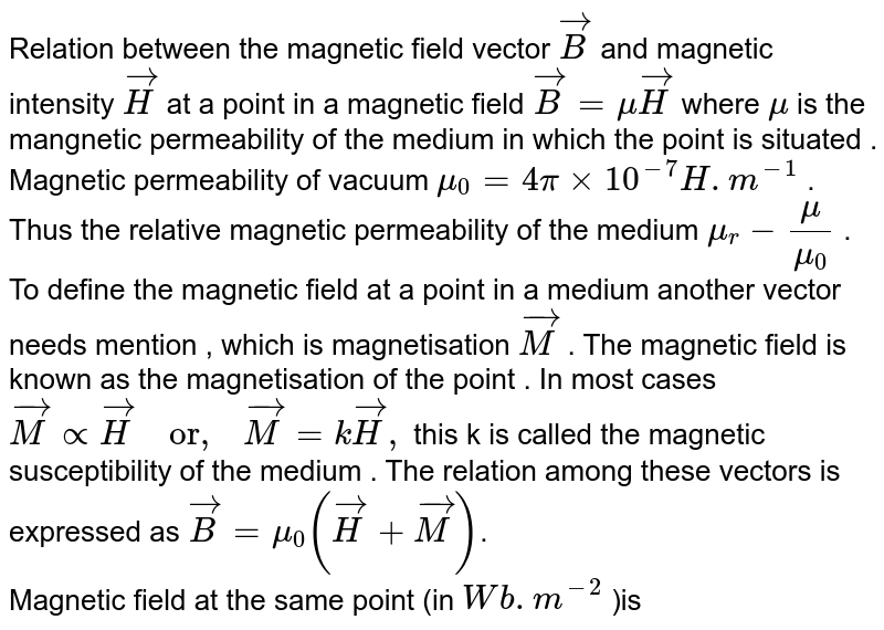 """Relation between the magnetic field vector  `vec(B)` and magnetic intensity  `vec(H)` at a point in a magnetic field `vec(B)=muvec(H)` where  `mu`  is the mangnetic permeability of the medium in which the point is situated . Magnetic permeability of vacuum `mu_(0)=4pixx10^(-7)H.m^(-1)` . Thus the relative magnetic permeability of the medium  `mu_(r)-(mu)/(mu_(0))` .  <br> To define the magnetic field at a point in a medium another vector needs mention , which is magnetisation  `vec(M)`  . The magnetic field is known as the magnetisation of the point . In most cases `vec(M)propvec(H) """"  or,  """"vec(M)=kvec(H),`  this k is called the magnetic susceptibility of the medium . The relation among these vectors is expressed as `vec(B)=mu_(0)(vec(H)+vec(M))`.   <br> Magnetic field at the same point  (in  `Wb.m^(-2)` )is"""