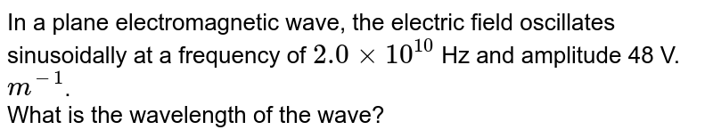 In a plane electromagnetic wave, the electric field oscillates sinusoidally at a frequency of `2.0xx10^10` Hz and amplitude 48 V. `m^(-1)`. <br>  What is the wavelength of the wave?