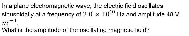 In a plane electromagnetic wave, the electric field oscillates sinusoidally at a frequency of `2.0xx10^10` Hz and amplitude 48 V. `m^(-1)`. <br> What is the amplitude of the oscillating magnetic field?